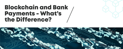 DTransfer Blog - Blockchain and Bank Payments - What's the Difference?